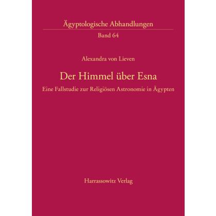 Der Himmel über Esna. Eine Fallstudie zur Religiösen Astronomie in Ägypten am Beispiel der kosmologischen Decken- und Architravinschriften im Tempel von Esna