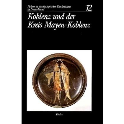 Führer zu archäologischen Denkmälern in Deutschland. Band 12: Koblenz und der Kreis Mayen
