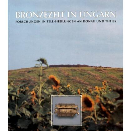 Bronzezeit in Ungarn - Forschungenin Tell- Siedlungen an der Donau und Theiss