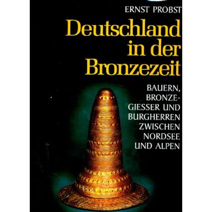 Deutschland in der Bronzezeit. Bauern, Bronzegießer und Burgherren zwischen Nordsee und Alpen