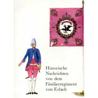 Historische Nachrichten von dem Koenigl. Preussisch. hoch-loeblichen Füsilier-Regiment des Herrn General-Major von Erlach