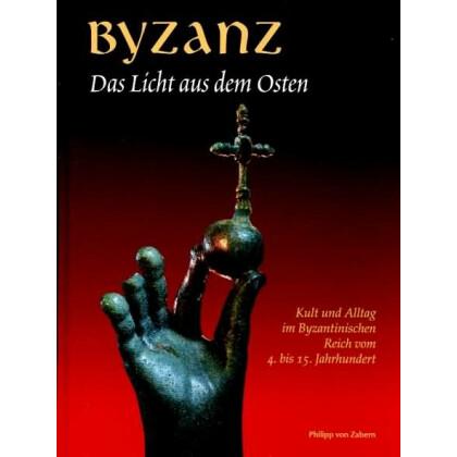 Byzanz - Das Licht aus dem Osten. Kult und Alltag im Byzantinischen Reich vom 4. bis 15. Jahrhundert