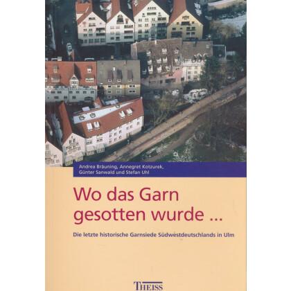 Wo das Garn gesotten wurde - Die letzte historische Garnsiede Südwestdeutschlands in Ulm