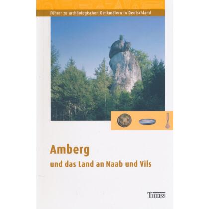 Führer zu archäologischen Denkmälern in Deutschland. Band 44: Amberg und das Land an Naab und Vils