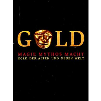 Gold - Magie, Mythos und Macht. Gold der Alten und der Neuen Welt