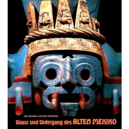 Glanz und Untergang des Alten Mexiko. Die Azteken und Ihre Vorläufer.
