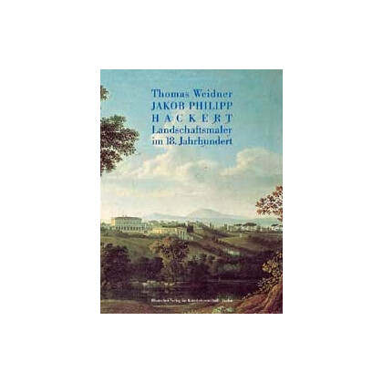Weidner, Thomas: Jakob Philipp Hackert. Landschaftsmaler im 18. Jahrhundert Band I.
