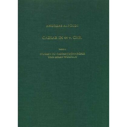 Caesar in 44 v. Chr. Band 1: Studien zu Caesars Monarchie und ihren Wurzeln