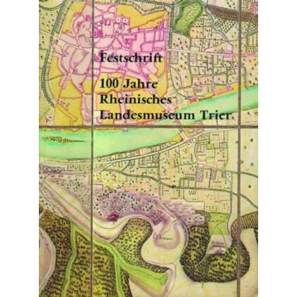 Festschrift 100 Jahre Rheinisches Landesmuseum Trier. Beiträge zur Archäologie und Kunst des Trierer Landes