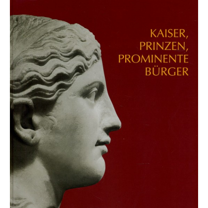 Kaiser, Prinzen, prominente Bürger. Römische Bildniskunst des 1. und 2. Jahrhunderts n. Chr. Goethert, Karin