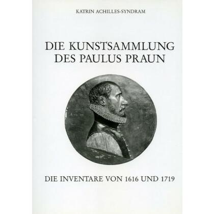 Die Kunstsammlung des Paulus Praun - Die Inventare von 1616 und 1719
