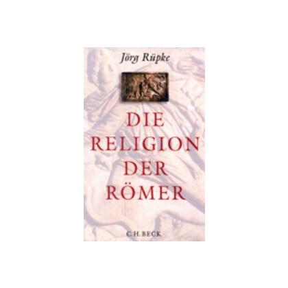Rüpke, Jörg: Die Religion der Römer. Eine Einführung.