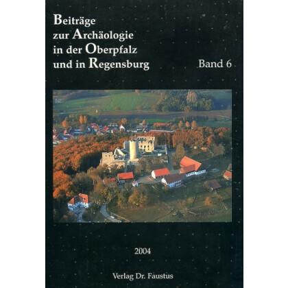 Beiträge zur Archäologie in der Oberpfalz und in Regensburg, Band 6