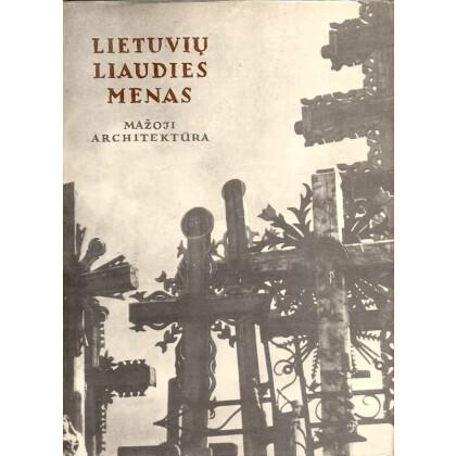 Lietuviu liaudies menas - Small-Scale Architecture, ITHUANIAN FOLK ART - Volume II. Chapels Crosses