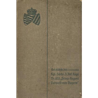 Geschichte des Königlich Sächsischen 3. Infanterie Regiments Nr. 102 Prinz-Regent Luitpold von Bayern