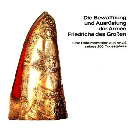 Die Bewaffnung und Ausrüstung der Armee Friedrichs des Großen. Eine Dokumentation aus Anlass seines 200