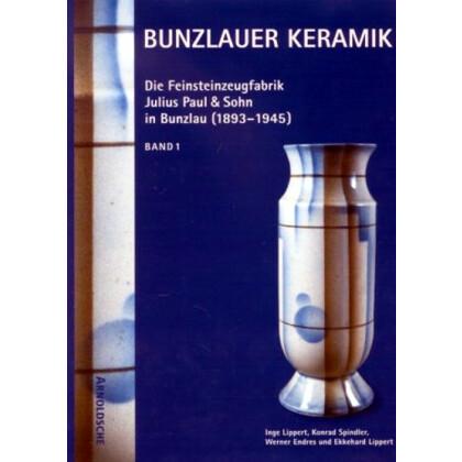 Bunzlauer Keramik - Die Feinsteinzeugfabrik Julius Paul und Sohn 1883-1945.