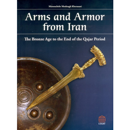 Arms and Armor from Iran - The Bronze Age to the End of the Qajar Period