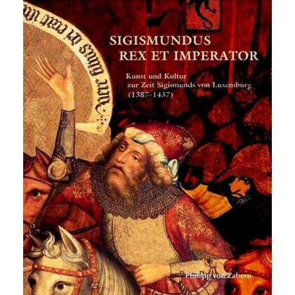 Sigismundus Rex et Imperator - Kunst und Kultur zur Zeit Sigismunds von Luxemburg 1387 - 1437