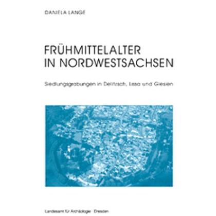 Frühmittelalter in Nordwestsachsen Siedlungsgrabungen in Delitzsch, Lissa und Glesien