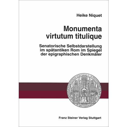 Monumenta virtutum titulique. Senatorische Selbstdarstellung im spätantiken Rom im Spiegel der epigraphischen Denkmäler