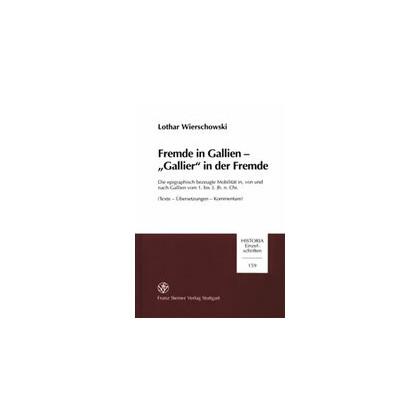 Fremde in Gallien. Gallier in der Fremde. Die epigraphisch bezeugte Mobilität in, von und nach Gallien vom 1. bis 3. Jh. n. Chr. Texte - Übersetzungen - Kommentare