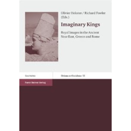 Imaginary Kings - Royal Images in the Ancient Near East, Greece and Rome