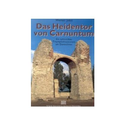 Das Heidentor von Carnuntum - Ein spätantikes Triumphalmonument am Donaulimes