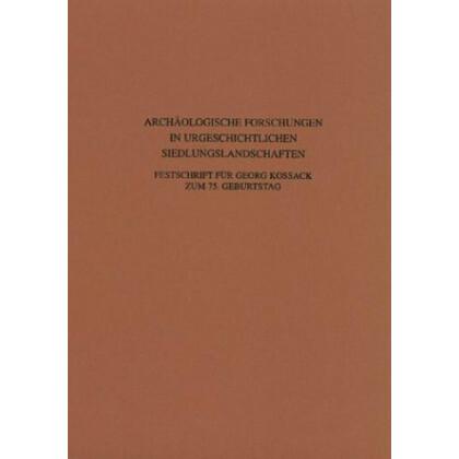 Archäologische Forschungen in urgeschichtlichen Siedlungslandschaften - Festschrift für Georg Kossack zum 75. Geburtstag