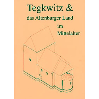 Tegkwitz und das Altenburger Land im Mittelalter. 976/2001 - 1025 Jahre. Ersterwähnung von Altenburg und Orten im Altenburger Land