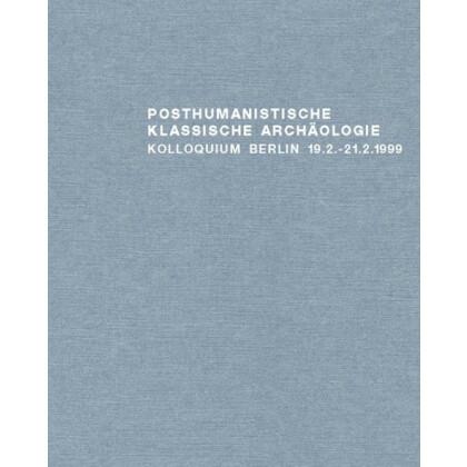 Posthumanistische Klassische Archäologie - Historizität und Wissenschaftlichkeit von Interessen und Methoden