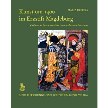 Kunst um 1400 im Erzstift Magdeburg. Studien zur Rekonstruktion eines verlorenen Zentrums