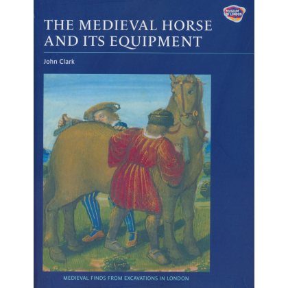 The Medieval Horse and its Equipment, c. 1150 - 1450