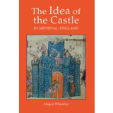 The Idea of the Castle in Medieval England. Abigail Wheatley