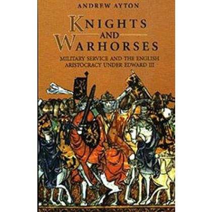 Knights and Warhorses. Military Service and the English Aristocracy under Edward III. Andrew Ayton