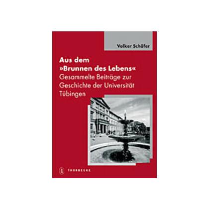 Aus dem Brunnen des Lebens. Gesammelte Beiträge zur Geschichte der Universität Tübingen