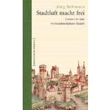 Stadtluft macht frei - Leben in der mittelalterlichen Stadt