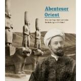 Abenteuer Orient. Max von Oppenheim und seine Entdeckung...