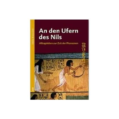 An den Ufern des Nils - Alltagsleben zur Zeit der Pharaonen
