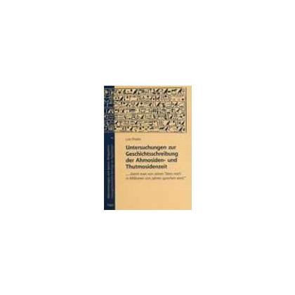 Untersuchungen zur Geschichtsschreibung der Ahmosiden- und Thutmosidenzeit